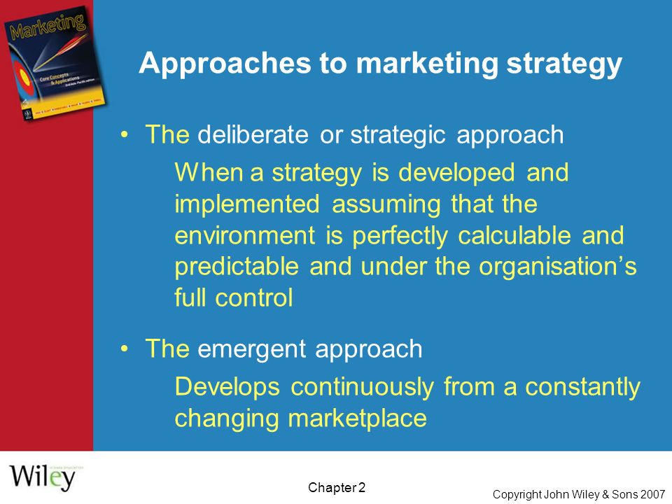 Copyright John Wiley & Sons 2007 Chapter 2 The deliberate or strategic approach When a strategy is developed and implemented assuming that the environment is perfectly calculable and predictable and under the organisation's full control The emergent approach Develops continuously from a constantly changing marketplace Approaches to marketing strategy