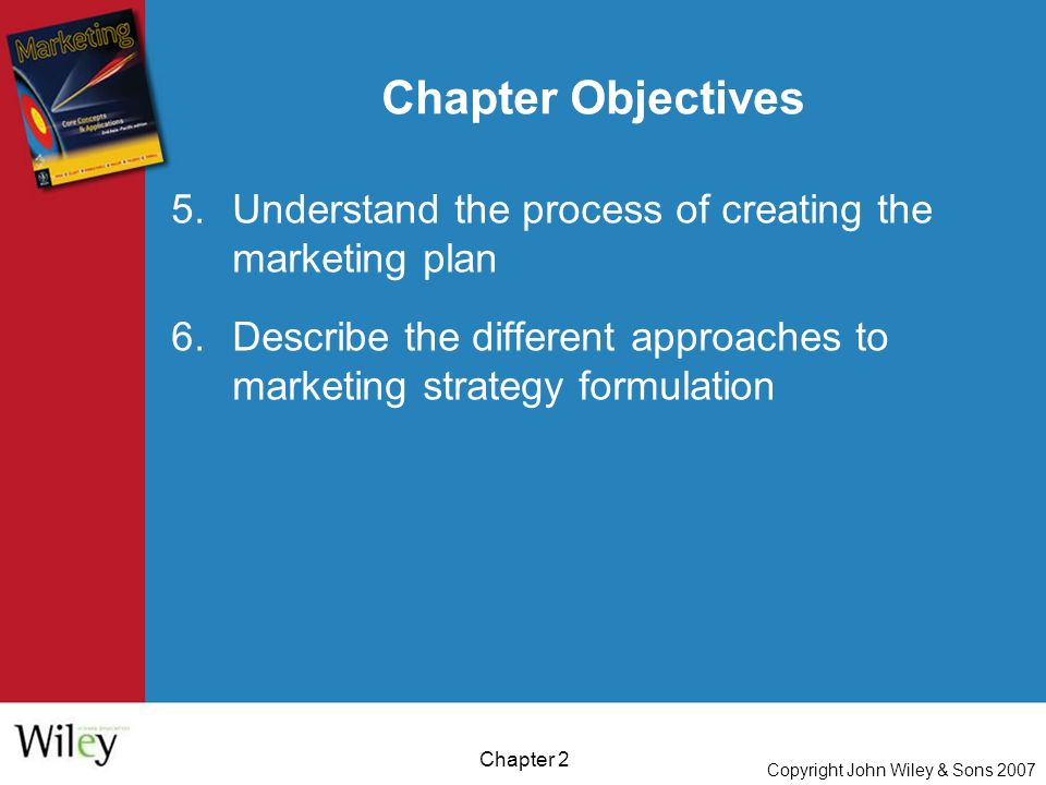 Copyright John Wiley & Sons 2007 Chapter 2 Chapter Objectives 5.Understand the process of creating the marketing plan 6.Describe the different approaches to marketing strategy formulation