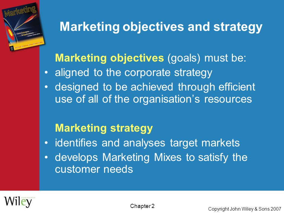 Copyright John Wiley & Sons 2007 Chapter 2 Marketing objectives and strategy Marketing objectives (goals) must be: aligned to the corporate strategy designed to be achieved through efficient use of all of the organisation's resources Marketing strategy identifies and analyses target markets develops Marketing Mixes to satisfy the customer needs