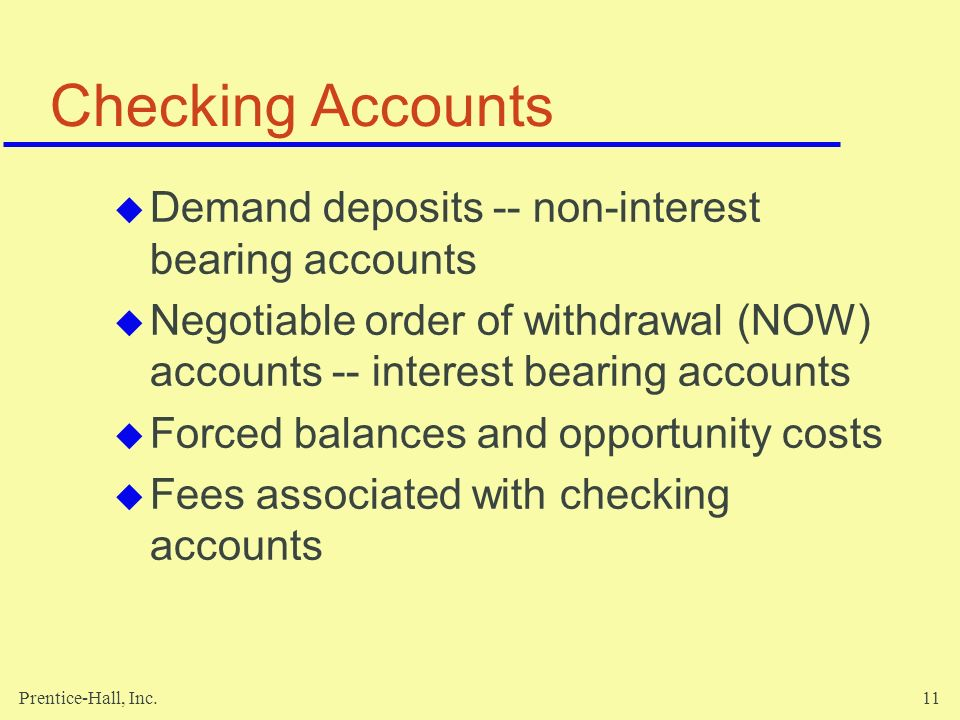 Prentice-Hall, Inc.11 Checking Accounts  Demand deposits -- non-interest bearing accounts  Negotiable order of withdrawal (NOW) accounts -- interest bearing accounts  Forced balances and opportunity costs  Fees associated with checking accounts