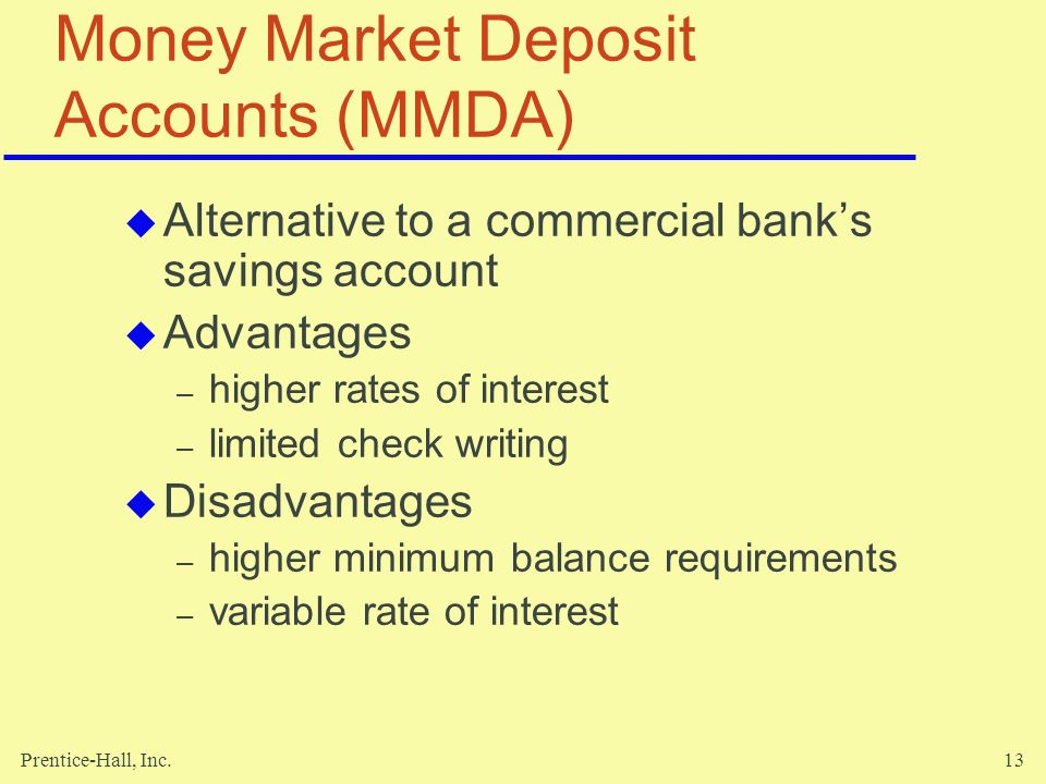 Prentice-Hall, Inc.13 Money Market Deposit Accounts (MMDA)  Alternative to a commercial bank's savings account  Advantages – higher rates of interest – limited check writing  Disadvantages – higher minimum balance requirements – variable rate of interest