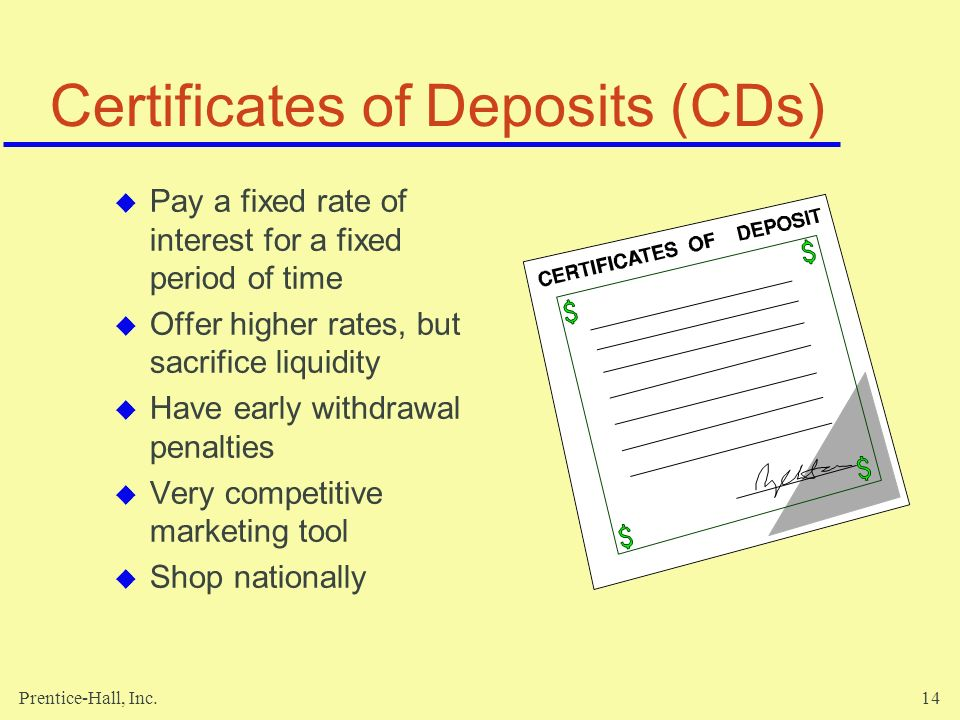 Prentice-Hall, Inc.14 Certificates of Deposits (CDs)  Pay a fixed rate of interest for a fixed period of time  Offer higher rates, but sacrifice liquidity  Have early withdrawal penalties  Very competitive marketing tool  Shop nationally
