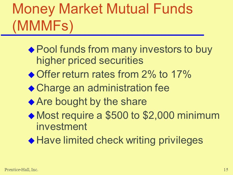 Prentice-Hall, Inc.15 Money Market Mutual Funds (MMMFs)  Pool funds from many investors to buy higher priced securities  Offer return rates from 2% to 17%  Charge an administration fee  Are bought by the share  Most require a $500 to $2,000 minimum investment  Have limited check writing privileges