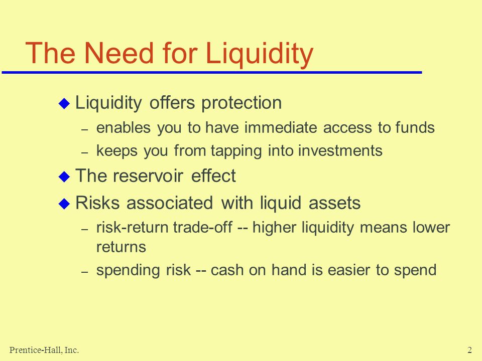 Prentice-Hall, Inc.2 The Need for Liquidity  Liquidity offers protection – enables you to have immediate access to funds – keeps you from tapping into investments  The reservoir effect  Risks associated with liquid assets – risk-return trade-off -- higher liquidity means lower returns – spending risk -- cash on hand is easier to spend