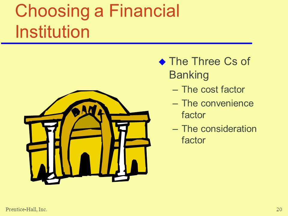 Prentice-Hall, Inc.20 Choosing a Financial Institution  The Three Cs of Banking –The cost factor –The convenience factor –The consideration factor