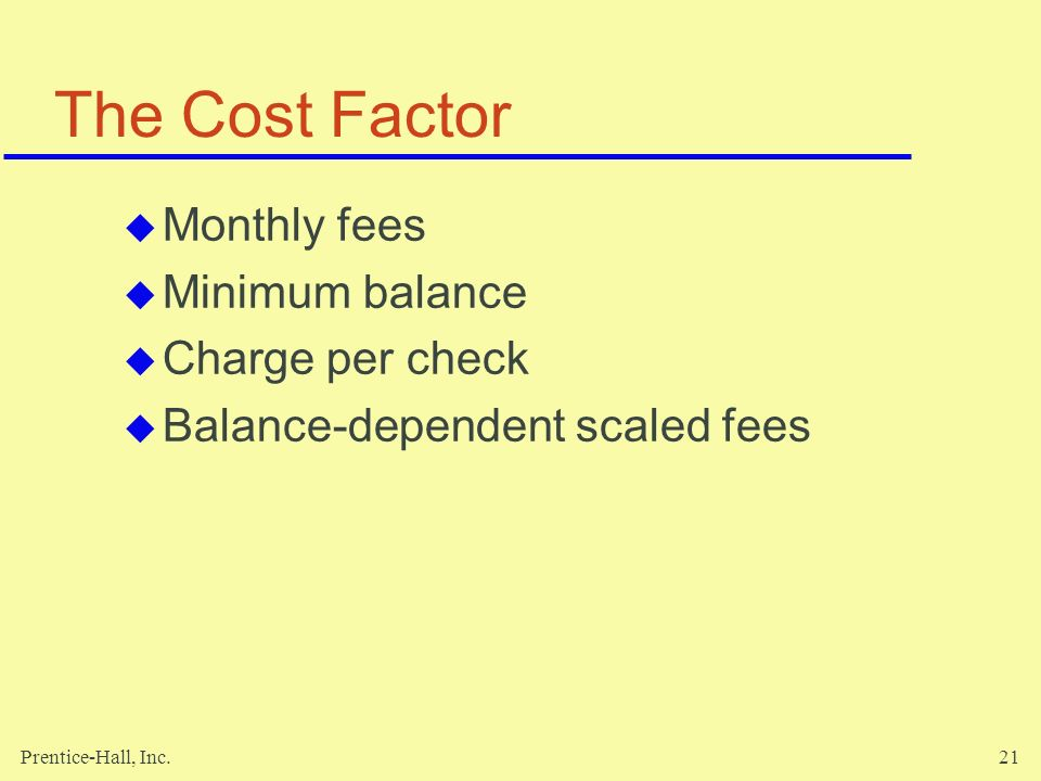 Prentice-Hall, Inc.21 The Cost Factor  Monthly fees  Minimum balance  Charge per check  Balance-dependent scaled fees
