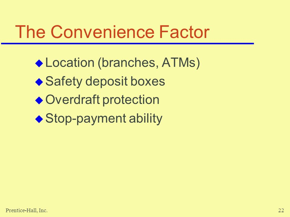 Prentice-Hall, Inc.22 The Convenience Factor  Location (branches, ATMs)  Safety deposit boxes  Overdraft protection  Stop-payment ability