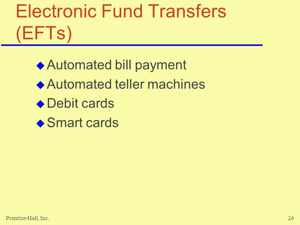 Prentice-Hall, Inc.26 Electronic Fund Transfers (EFTs)  Automated bill payment  Automated teller machines  Debit cards  Smart cards