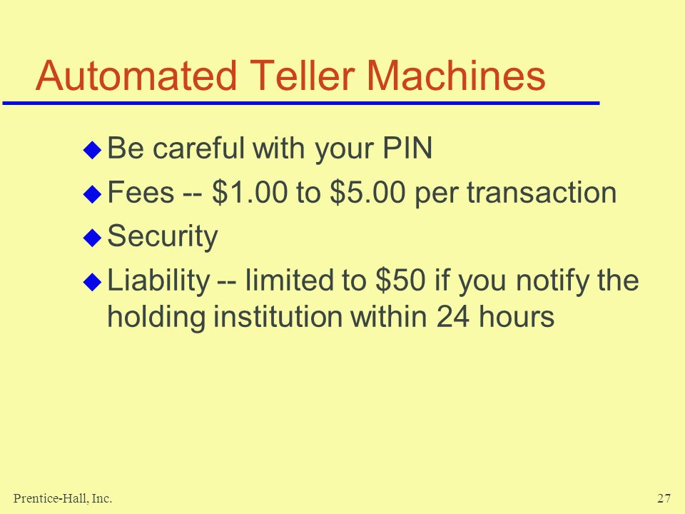 Prentice-Hall, Inc.27 Automated Teller Machines  Be careful with your PIN  Fees -- $1.00 to $5.00 per transaction  Security  Liability -- limited to $50 if you notify the holding institution within 24 hours