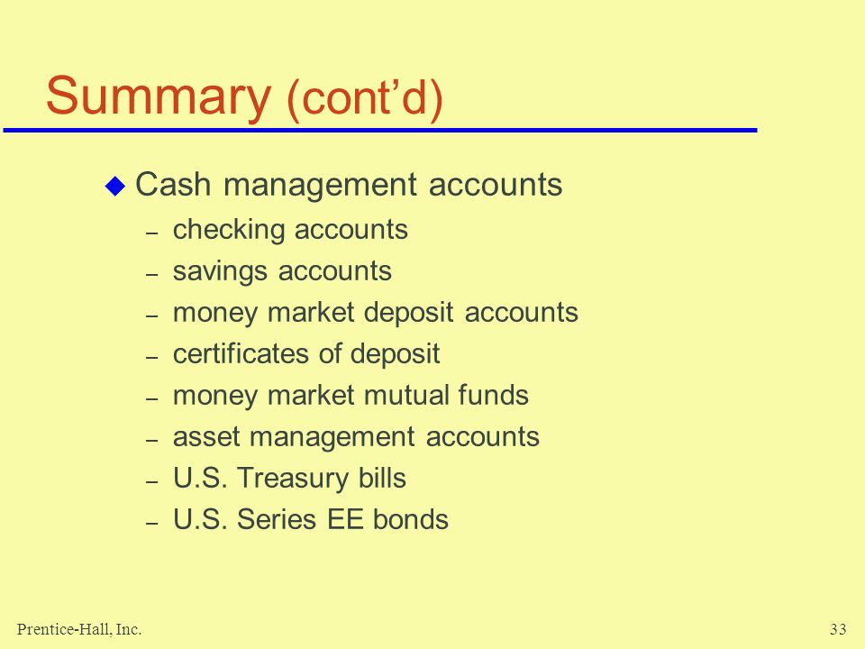 Prentice-Hall, Inc.33 Summary (cont'd)  Cash management accounts – checking accounts – savings accounts – money market deposit accounts – certificates of deposit – money market mutual funds – asset management accounts – U.S.