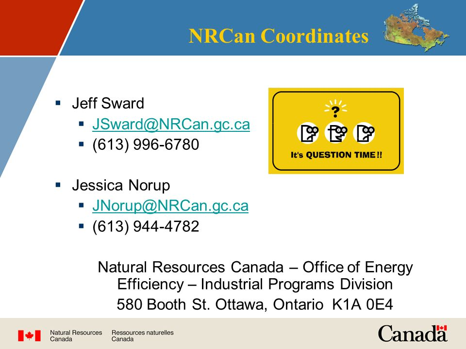 NRCan Coordinates  Jeff Sward    (613)  Jessica Norup    (613) Natural Resources Canada – Office of Energy Efficiency – Industrial Programs Division 580 Booth St.