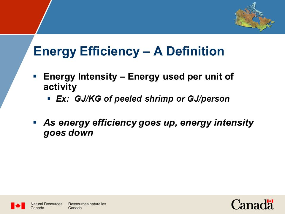 Energy Efficiency – A Definition  Energy Intensity – Energy used per unit of activity  Ex: GJ/KG of peeled shrimp or GJ/person  As energy efficiency goes up, energy intensity goes down