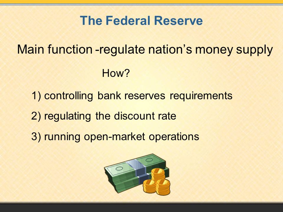 The Federal Reserve Main function -regulate nation's money supply How.