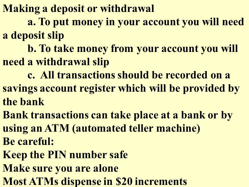 Making a deposit or withdrawal a. To put money in your account you will need a deposit slip b.