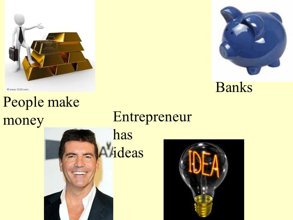 Entrepreneur has ideas Banks People make money