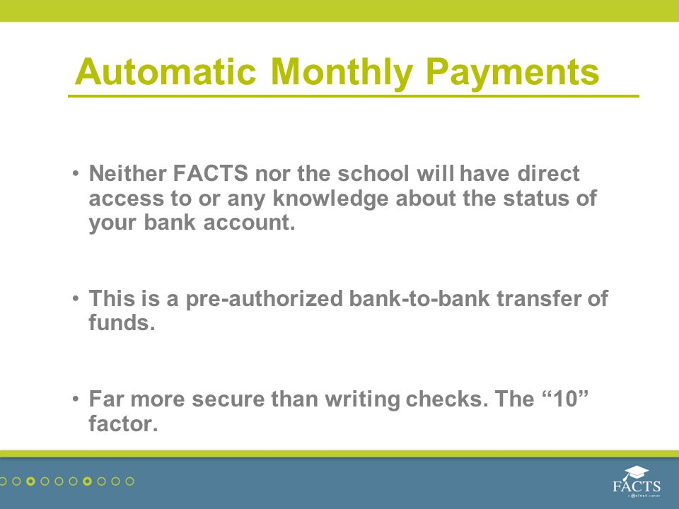 Automatic Monthly Payments Neither FACTS nor the school will have direct access to or any knowledge about the status of your bank account.