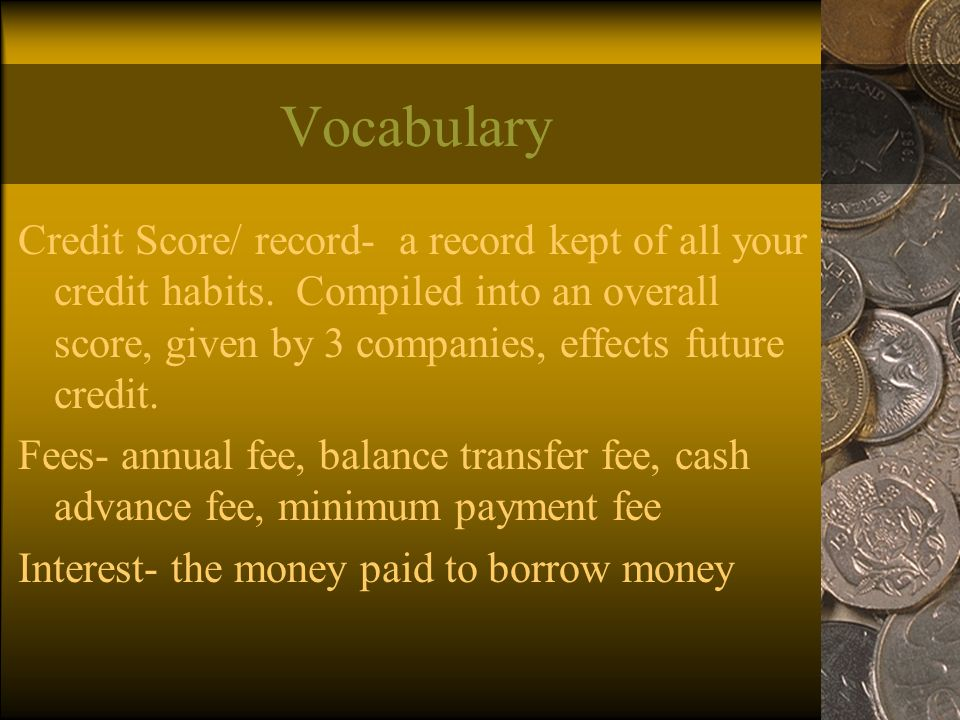 Vocabulary Credit Score/ record- a record kept of all your credit habits.