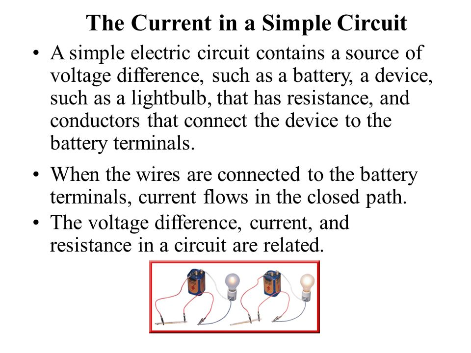 The Current in a Simple Circuit A simple electric circuit contains a source of voltage difference, such as a battery, a device, such as a lightbulb, that has resistance, and conductors that connect the device to the battery terminals.