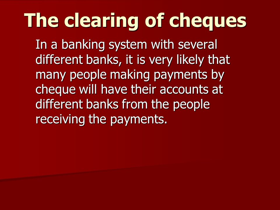The clearing of cheques In a banking system with several different banks, it is very likely that many people making payments by cheque will have their accounts at different banks from the people receiving the payments.