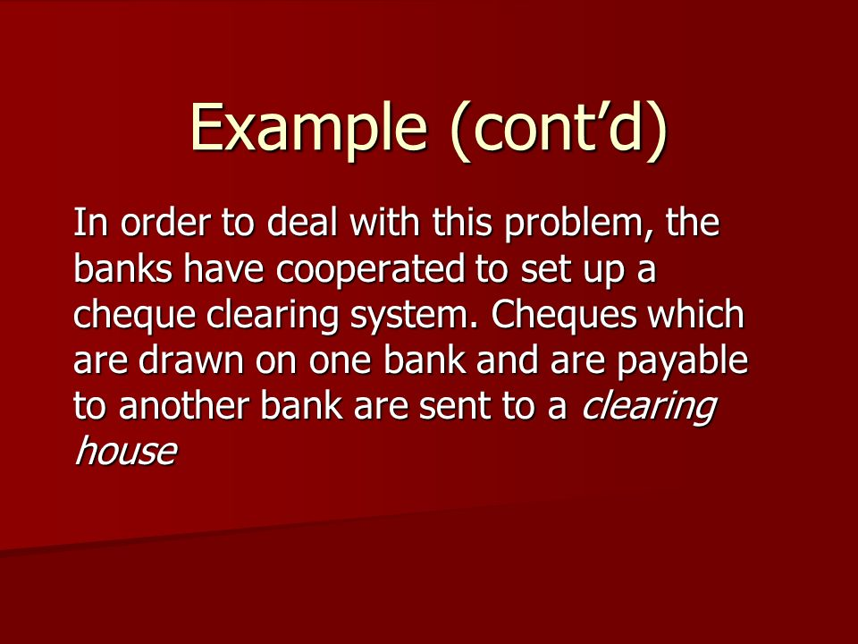 Example (cont'd) In order to deal with this problem, the banks have cooperated to set up a cheque clearing system.