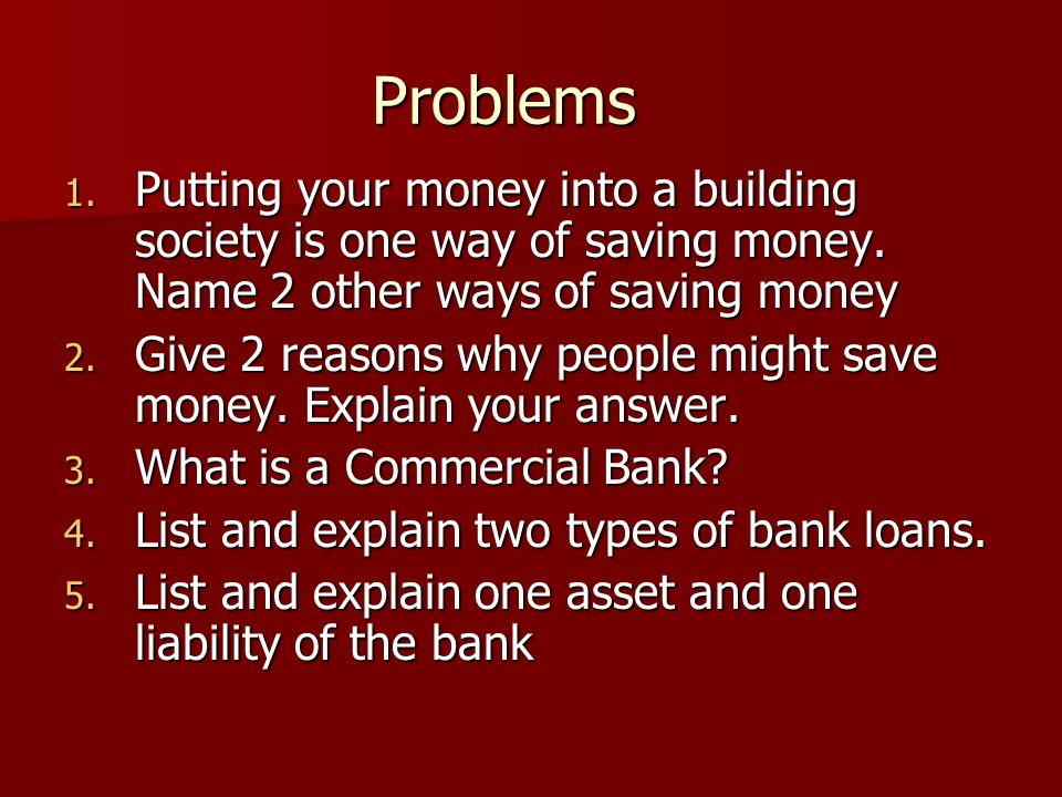 Problems 1. Putting your money into a building society is one way of saving money.