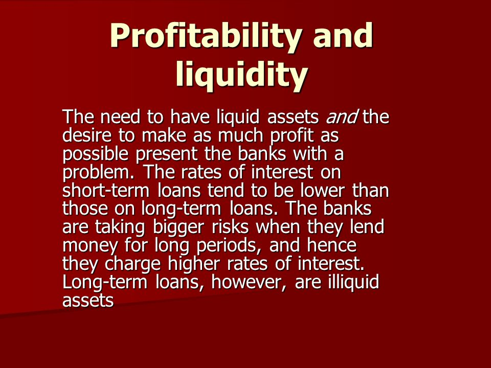 Profitability and liquidity The need to have liquid assets and the desire to make as much profit as possible present the banks with a problem.