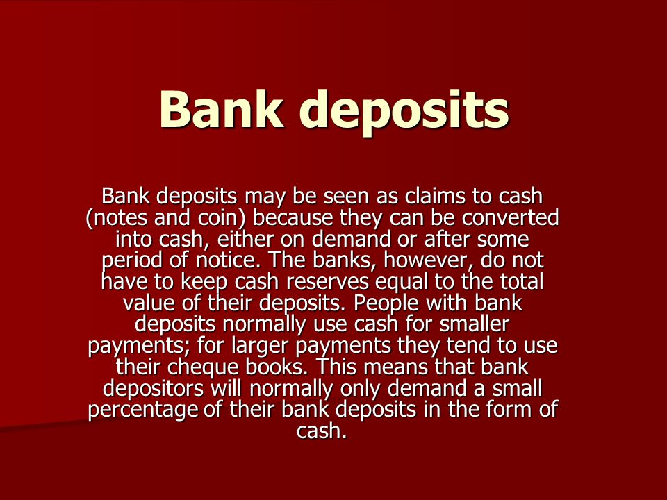 Bank deposits Bank deposits may be seen as claims to cash (notes and coin) because they can be converted into cash, either on demand or after some period of notice.