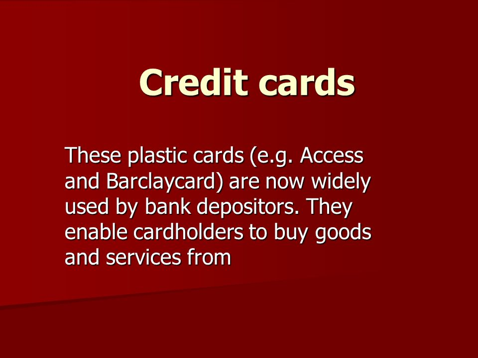Credit cards These plastic cards (e.g.