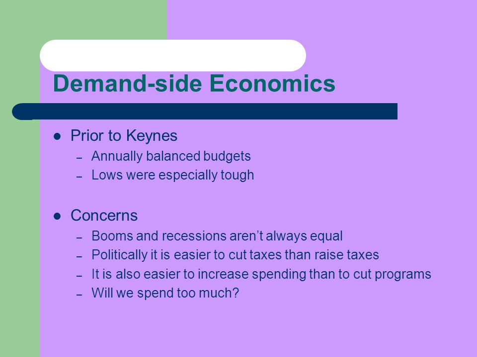 Demand-side Economics Prior to Keynes – Annually balanced budgets – Lows were especially tough Concerns – Booms and recessions aren't always equal – Politically it is easier to cut taxes than raise taxes – It is also easier to increase spending than to cut programs – Will we spend too much