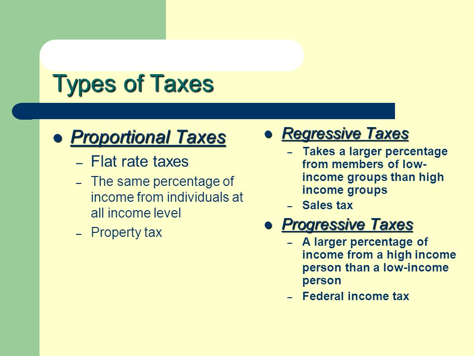 Types of Taxes Proportional Taxes Proportional Taxes – Flat rate taxes – The same percentage of income from individuals at all income level – Property tax Regressive Taxes Regressive Taxes – Takes a larger percentage from members of low- income groups than high income groups – Sales tax Progressive Taxes Progressive Taxes – A larger percentage of income from a high income person than a low-income person – Federal income tax