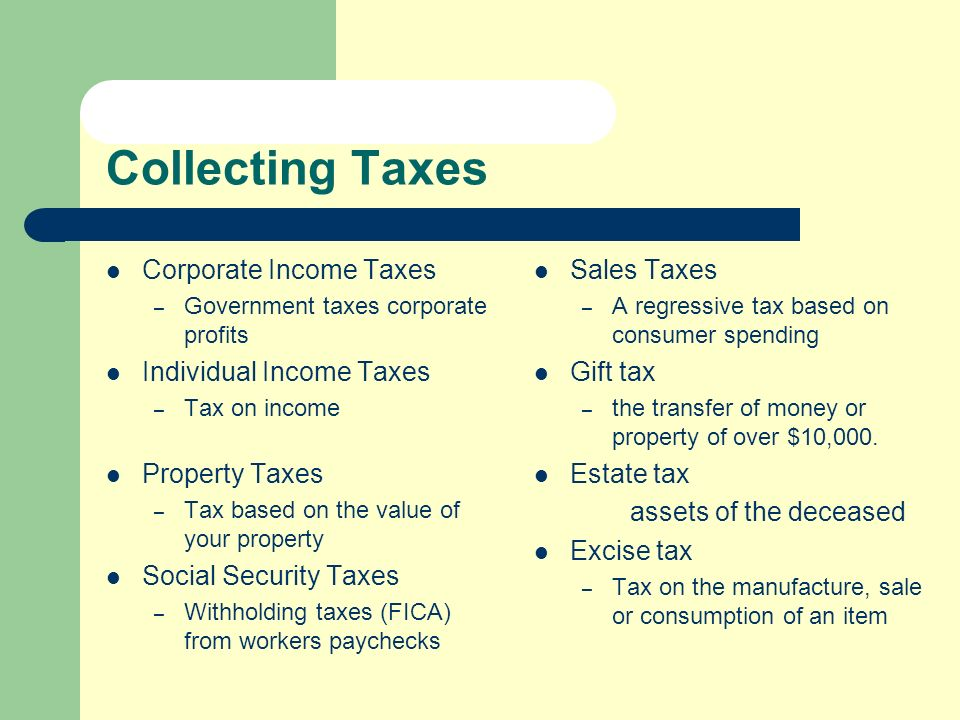 Collecting Taxes Corporate Income Taxes – Government taxes corporate profits Individual Income Taxes – Tax on income Sales Taxes – A regressive tax based on consumer spending Gift tax – the transfer of money or property of over $10,000.