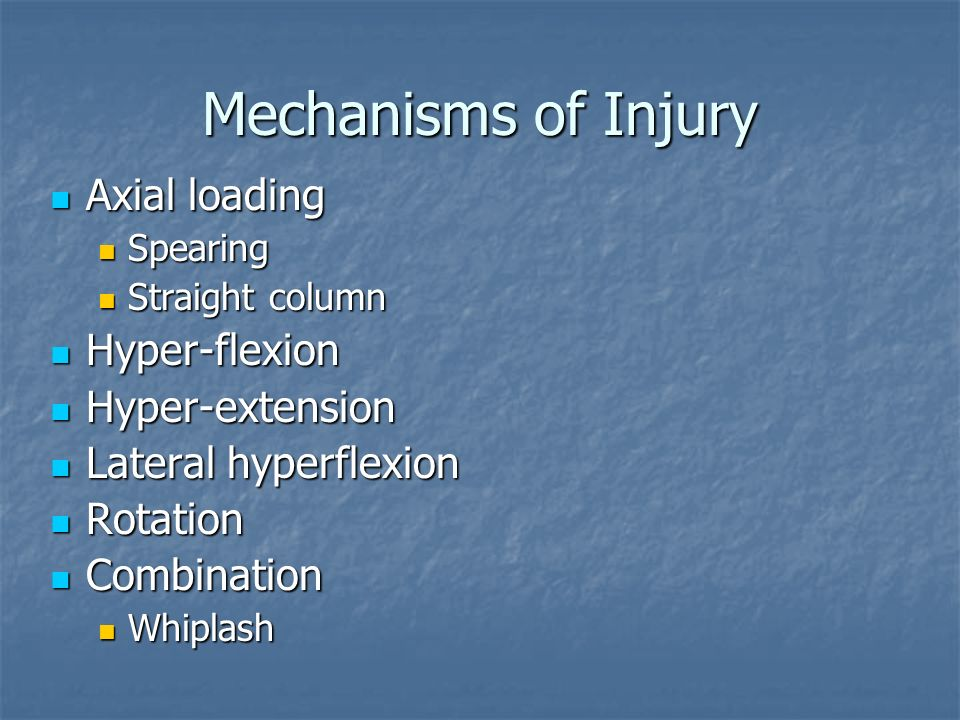 Mechanisms of Injury Axial loading Axial loading Spearing Spearing Straight column Straight column Hyper-flexion Hyper-flexion Hyper-extension Hyper-extension Lateral hyperflexion Lateral hyperflexion Rotation Rotation Combination Combination Whiplash Whiplash