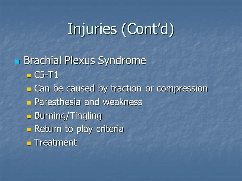 Injuries (Cont'd) Brachial Plexus Syndrome Brachial Plexus Syndrome C5-T1 C5-T1 Can be caused by traction or compression Can be caused by traction or compression Paresthesia and weakness Paresthesia and weakness Burning/Tingling Burning/Tingling Return to play criteria Return to play criteria Treatment Treatment