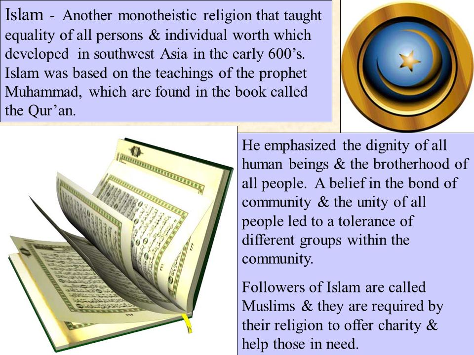 Islam - Another monotheistic religion that taught equality of all persons & individual worth which developed in southwest Asia in the early 600's.