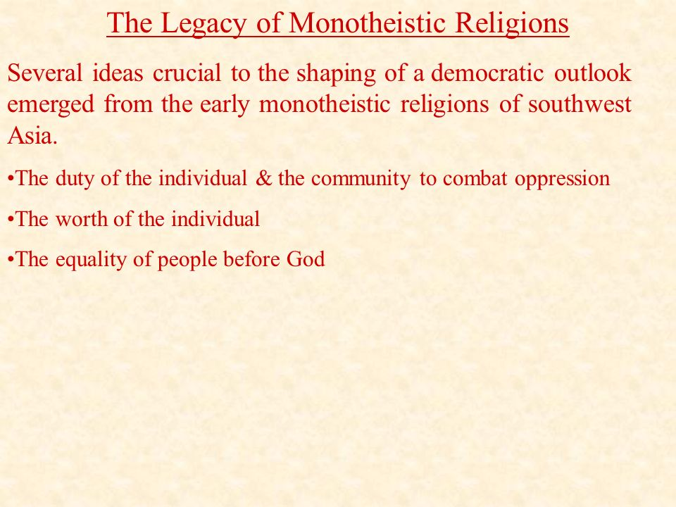 The Legacy of Monotheistic Religions Several ideas crucial to the shaping of a democratic outlook emerged from the early monotheistic religions of southwest Asia.