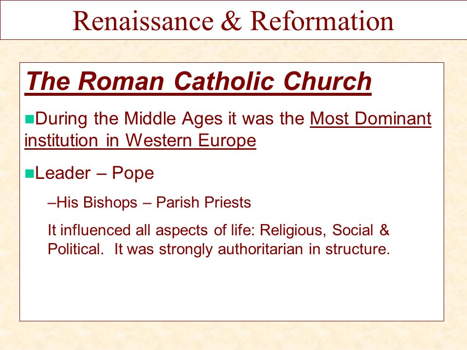 The Roman Catholic Church During the Middle Ages it was the Most Dominant institution in Western Europe Leader – Pope –His Bishops – Parish Priests It influenced all aspects of life: Religious, Social & Political.