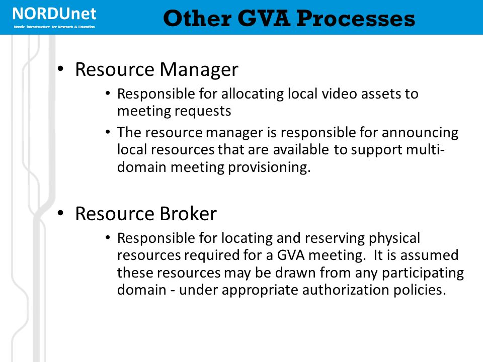 NORDUnet Nordic infrastructure for Research & Education Other GVA Processes Resource Manager Responsible for allocating local video assets to meeting requests The resource manager is responsible for announcing local resources that are available to support multi- domain meeting provisioning.