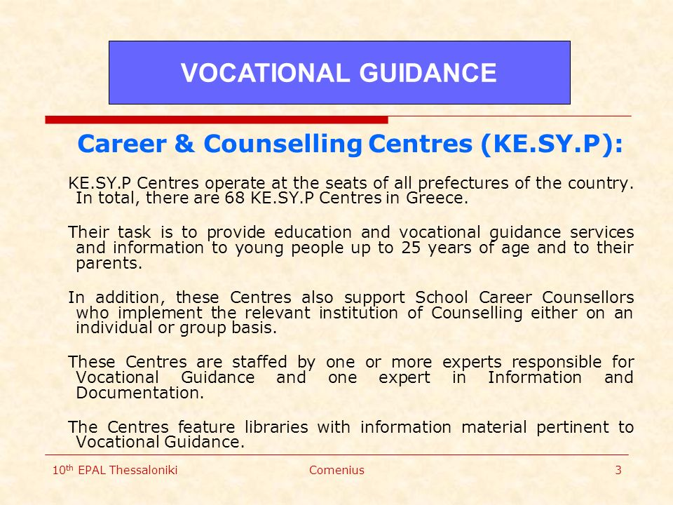 10 th EPAL ThessalonikiComenius3 Career & Counselling Centres (KE.SY.P): KE.SY.P Centres operate at the seats of all prefectures of the country.