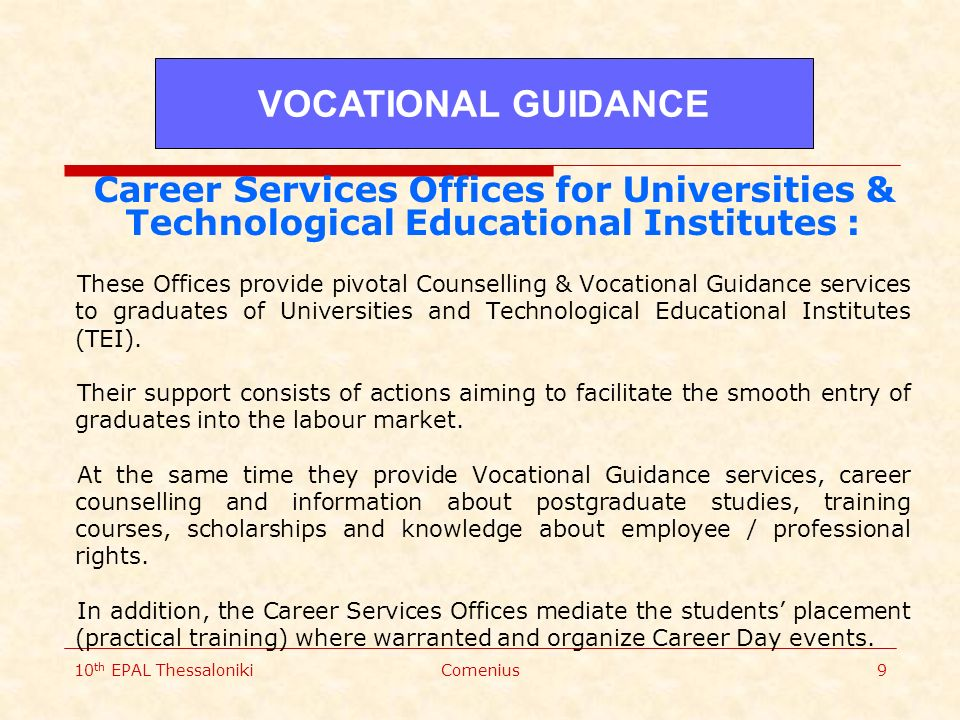 10 th EPAL ThessalonikiComenius9 Career Services Offices for Universities & Technological Educational Institutes : These Offices provide pivotal Counselling & Vocational Guidance services to graduates of Universities and Technological Educational Institutes (TEI).