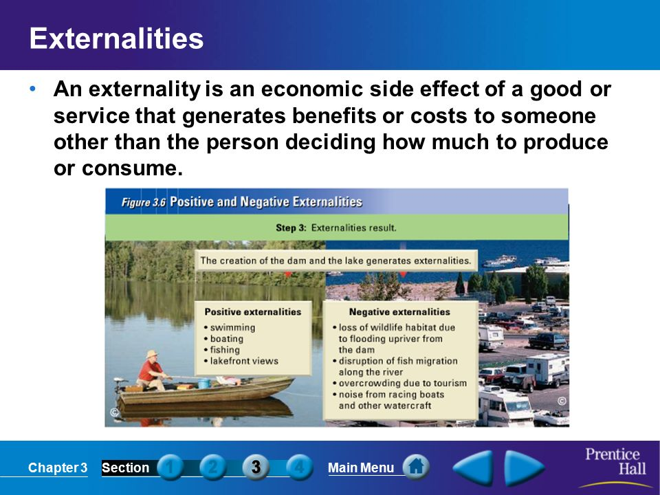 Chapter 3SectionMain Menu Externalities An externality is an economic side effect of a good or service that generates benefits or costs to someone other than the person deciding how much to produce or consume.