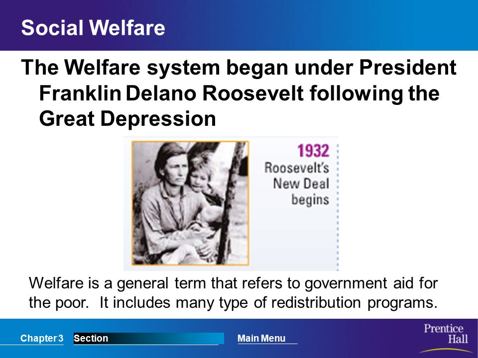 Chapter 3SectionMain Menu Social Welfare The Welfare system began under President Franklin Delano Roosevelt following the Great Depression Welfare is a general term that refers to government aid for the poor.