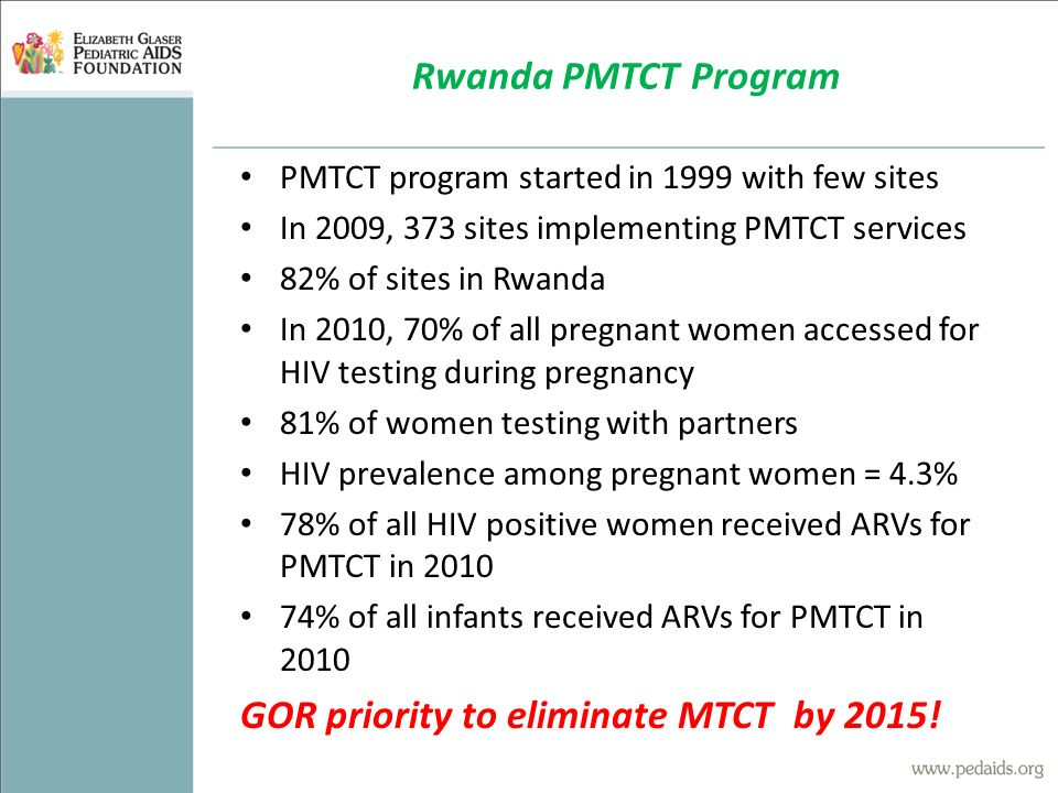 PMTCT program started in 1999 with few sites In 2009, 373 sites implementing PMTCT services 82% of sites in Rwanda In 2010, 70% of all pregnant women accessed for HIV testing during pregnancy 81% of women testing with partners HIV prevalence among pregnant women = 4.3% 78% of all HIV positive women received ARVs for PMTCT in 2010 74% of all infants received ARVs for PMTCT in 2010 GOR priority to eliminate MTCT by 2015.