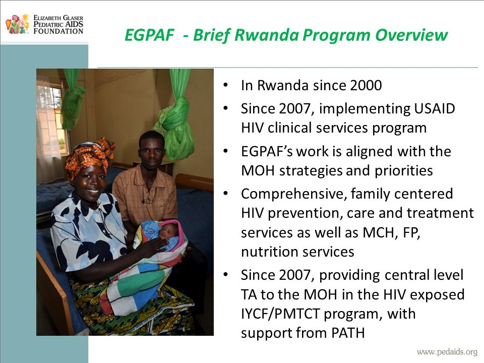 In Rwanda since 2000 Since 2007, implementing USAID HIV clinical services program EGPAF's work is aligned with the MOH strategies and priorities Comprehensive, family centered HIV prevention, care and treatment services as well as MCH, FP, nutrition services Since 2007, providing central level TA to the MOH in the HIV exposed IYCF/PMTCT program, with support from PATH EGPAF - Brief Rwanda Program Overview