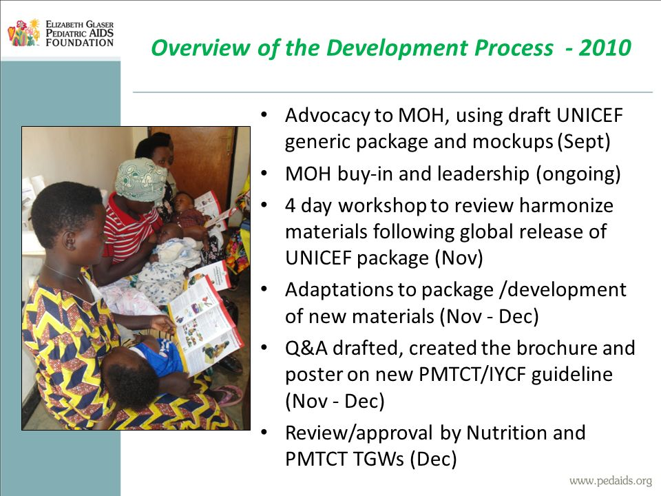 Advocacy to MOH, using draft UNICEF generic package and mockups (Sept) MOH buy-in and leadership (ongoing) 4 day workshop to review harmonize materials following global release of UNICEF package (Nov) Adaptations to package /development of new materials (Nov - Dec) Q&A drafted, created the brochure and poster on new PMTCT/IYCF guideline (Nov - Dec) Review/approval by Nutrition and PMTCT TGWs (Dec) Overview of the Development Process - 2010