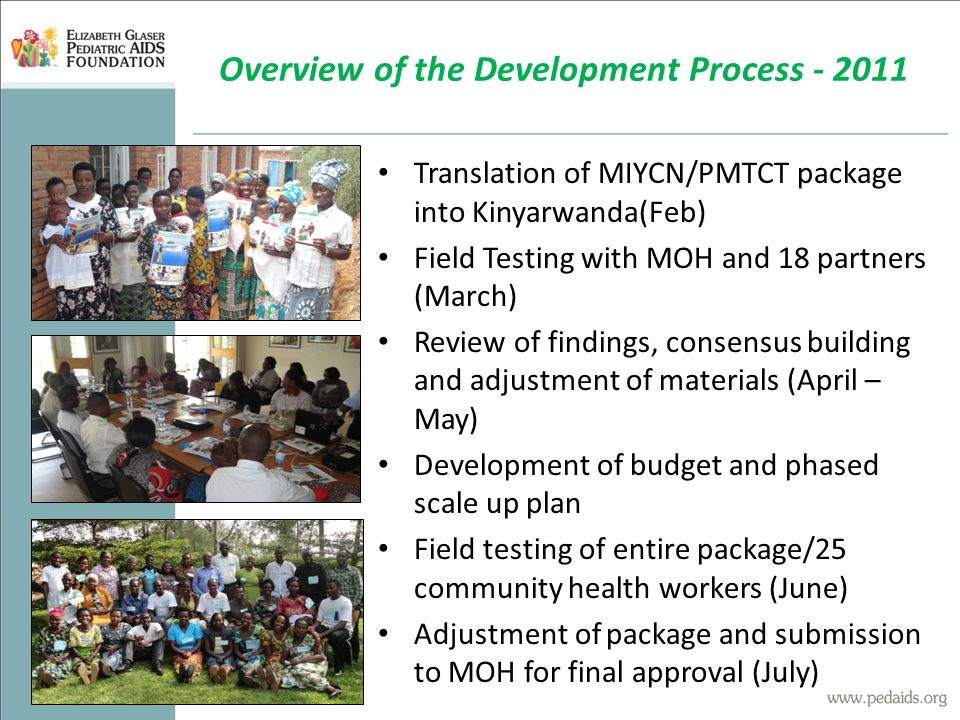 Translation of MIYCN/PMTCT package into Kinyarwanda(Feb) Field Testing with MOH and 18 partners (March) Review of findings, consensus building and adjustment of materials (April – May) Development of budget and phased scale up plan Field testing of entire package/25 community health workers (June) Adjustment of package and submission to MOH for final approval (July) Overview of the Development Process - 2011