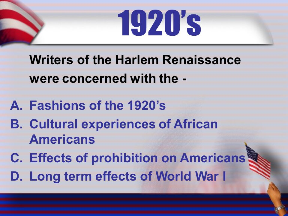 1920's Writers of the Harlem Renaissance were concerned with the - A.Fashions of the 1920's B.Cultural experiences of African Americans C.Effects of prohibition on Americans D.Long term effects of World War I
