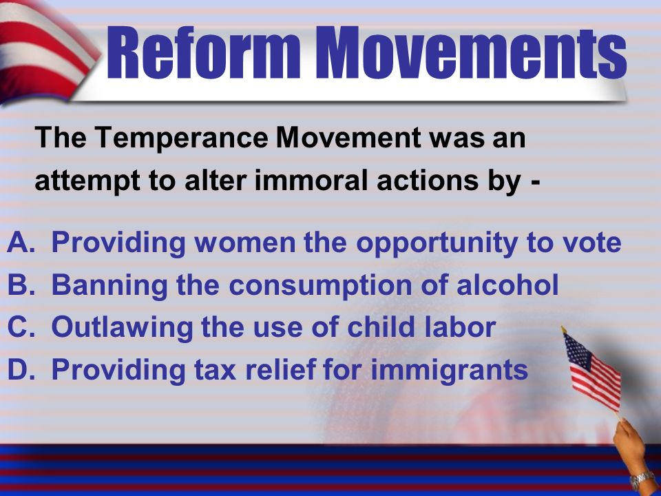 Reform Movements The Temperance Movement was an attempt to alter immoral actions by - A.Providing women the opportunity to vote B.Banning the consumption of alcohol C.Outlawing the use of child labor D.Providing tax relief for immigrants