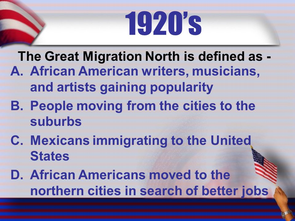 1920's The Great Migration North is defined as - A.African American writers, musicians, and artists gaining popularity B.People moving from the cities to the suburbs C.Mexicans immigrating to the United States D.African Americans moved to the northern cities in search of better jobs