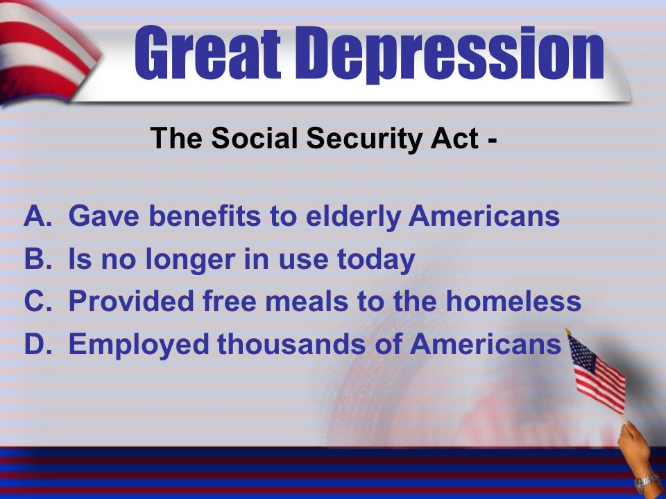 Great Depression The Social Security Act - A.Gave benefits to elderly Americans B.Is no longer in use today C.Provided free meals to the homeless D.Employed thousands of Americans