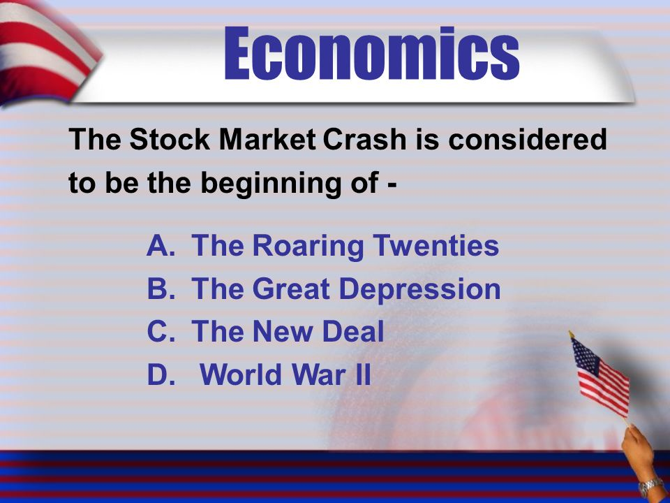 Economics The Stock Market Crash is considered to be the beginning of - A.The Roaring Twenties B.The Great Depression C.The New Deal D.
